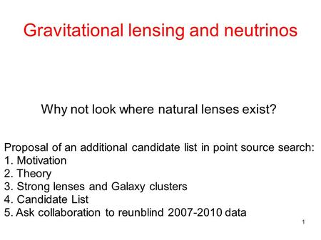 1 Gravitational lensing and neutrinos Why not look where natural lenses exist? Proposal of an additional candidate list in point source search: 1. Motivation.