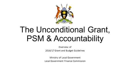The Unconditional Grant, PSM & Accountability Overview of 2016/17 Grant and Budget Guidelines Ministry of Local Government Local Government Finance Commission.