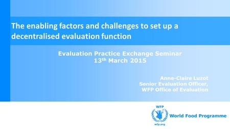 Evaluation Practice Exchange Seminar 13 th March 2015 Anne-Claire Luzot Senior Evaluation Officer, WFP Office of Evaluation The enabling factors and challenges.