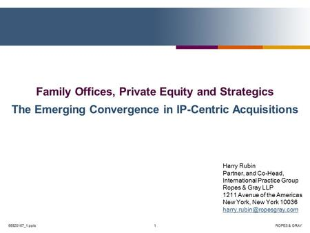 ROPES & GRAY1 Family Offices, Private Equity and Strategics The Emerging Convergence in IP-Centric Acquisitions Harry Rubin Partner, and Co-Head, International.