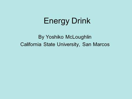 Energy Drink By Yoshiko McLoughlin California State University, San Marcos.