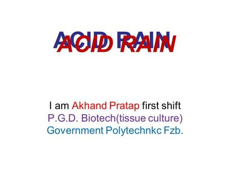 ACID RAIN I am Akhand Pratap first shift P.G.D. Biotech(tissue culture) Government Polytechnkc Fzb. ACID RAIN.