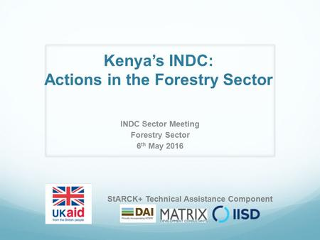 Kenya's INDC: Actions in the Forestry Sector INDC Sector Meeting Forestry Sector 6 th May 2016 StARCK+ Technical Assistance Component.