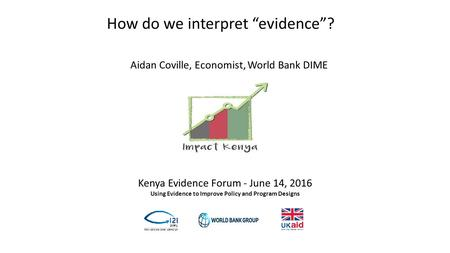 "Kenya Evidence Forum - June 14, 2016 Using Evidence to Improve Policy and Program Designs How do we interpret ""evidence""? Aidan Coville, Economist, World."
