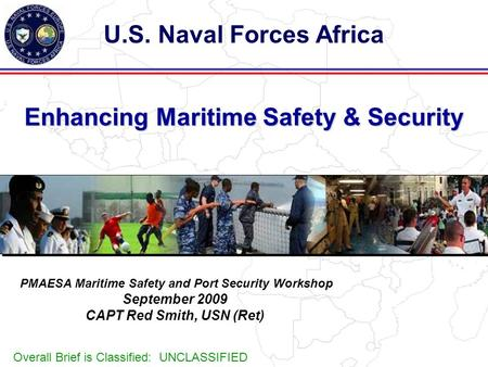 Enhancing Maritime Safety & Security U.S. Naval Forces Africa PMAESA Maritime Safety and Port Security Workshop September 2009 CAPT Red Smith, USN (Ret)