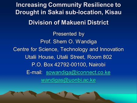 Increasing Community Resilience to Drought in Sakai sub-location, Kisau Division of Makueni District Presented by Prof. Shem O. Wandiga Centre for Science,