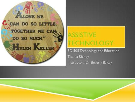 ASSISTIVE TECHNOLOGY ED 505 Technology and Education Titania Richey Instructor: Dr. Beverly B. Ray.