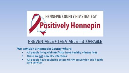 PREVENTABLE + TREATABLE = STOPPABLE We envision a Hennepin County where: All people living with HIV/AIDS have healthy, vibrant lives There are NO new HIV.