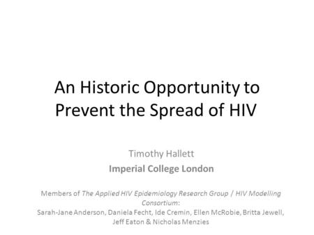 An Historic Opportunity to Prevent the Spread of HIV Timothy Hallett Imperial College London Members of The Applied HIV Epidemiology Research Group / HIV.