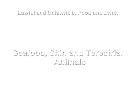 Lawful and Unlawful in Food and Drink Seafood, Skin and Terestrial Animals.