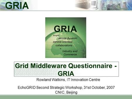 Grid Middleware Questionnaire - GRIA EchoGRID Second Strategic Workshop, 31st October, 2007 CNIC, Beijing Rowland Watkins, IT Innovation Centre.