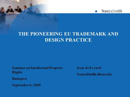 THE PIONEERING EU TRADEMARK AND DESIGN PRACTICE Seminar on Intellectual Property Rights Budapest September 6, 2005 Jean-Jo Evrard NautaDutilh (Brussels)