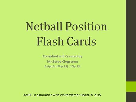 Netball Position Flash Cards Complied and Created by Mr.Steve Clogstoun B.App.Sc (Phys Ed) / Dip.Ed AcePE in association with White Warrior Health © 2015.