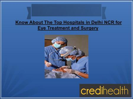 Know About The Top Hospitals in Delhi NCR for Eye Treatment and Surgery.