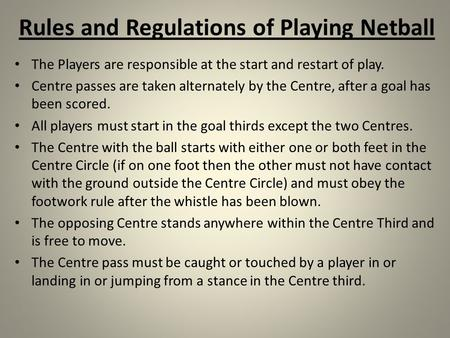 Rules and Regulations of Playing Netball The Players are responsible at the start and restart of play. Centre passes are taken alternately by the Centre,
