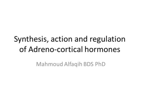 Synthesis, action and regulation of Adreno-cortical hormones Mahmoud Alfaqih BDS PhD.
