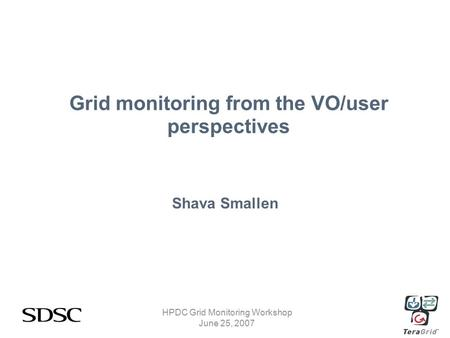 HPDC Grid Monitoring Workshop June 25, 2007 Grid monitoring from the VO/user perspectives Shava Smallen.