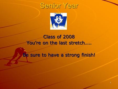 1 Senior Year Class of 2008 You're on the last stretch….. Be sure to have a strong finish!
