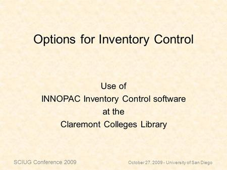 Options for Inventory Control Use of INNOPAC Inventory Control software at the Claremont Colleges Library October 27, 2009 - University of San Diego SCIUG.