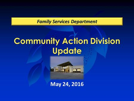 Community Action Division Update Family Services Department May 24, 2016.