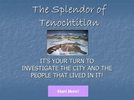 The Splendor of Tenochtitlan IT'S YOUR TURN TO INVESTIGATE THE CITY AND THE PEOPLE THAT LIVED IN IT! Start Here!
