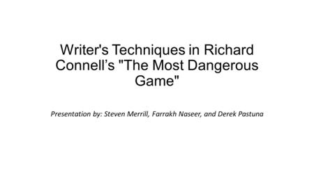 Writer's Techniques in Richard Connell's The Most Dangerous Game Presentation by: Steven Merrill, Farrakh Naseer, and Derek Pastuna.