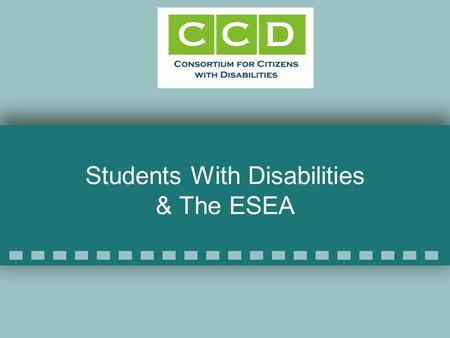 Students With Disabilities & The ESEA. CCD Education Task Force CCD has 114 member organizations 65 organizations on the ED TF Co-chairs: –Katy Neas,