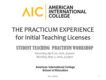 THE PRACTICUM EXPERIENCE for Initial Teaching Licenses STUDENT TEACHING PRACTICUM WORKSHOP Saturday, April 30, 2016, 9:30am Monday, May 2, 2016, 4:30pm.