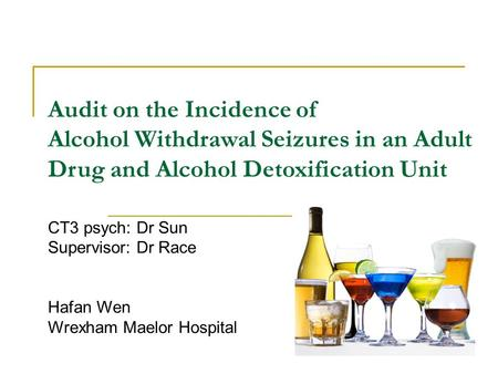 Audit on the Incidence of Alcohol Withdrawal Seizures in an Adult Drug and Alcohol Detoxification Unit CT3 psych: Dr Sun Supervisor: Dr Race Hafan Wen.