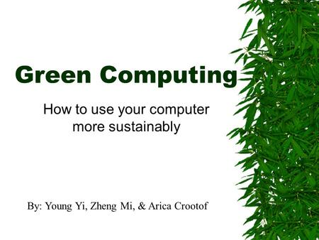 Green Computing How to use your computer more sustainably By: Young Yi, Zheng Mi, & Arica Crootof.