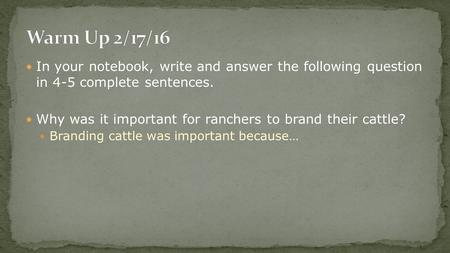 In your notebook, write and answer the following question in 4-5 complete sentences. Why was it important for ranchers to brand their cattle? Branding.