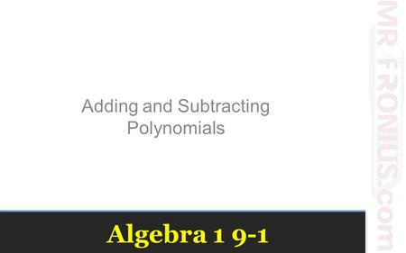Algebra 1 9-1 Adding and Subtracting Polynomials.