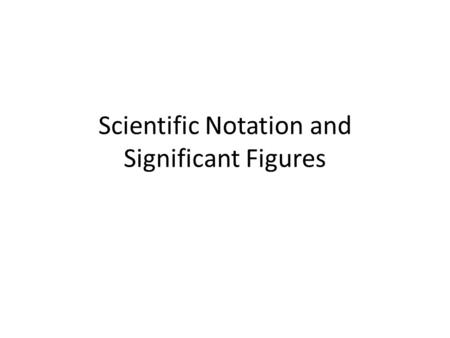 Scientific Notation and Significant Figures. Format is your choice. Suggestions: – Do NOT write down everything that is on the board. Include important.