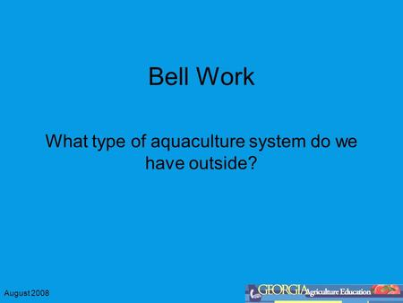 August 2008 Bell Work What type of aquaculture system do we have outside?
