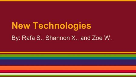 New Technologies By: Rafa S., Shannon X., and Zoe W.