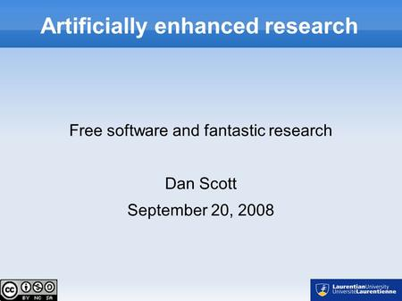 Artificially enhanced research Free software and fantastic research Dan Scott September 20, 2008.