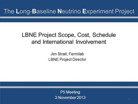 LBNE Project Scope, Cost, Schedule and International Involvement 1 Jim Strait, Fermilab LBNE Project Director P5 Meeting 3 November 2013.