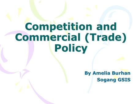 Competition and Commercial (Trade) Policy By Amelia Burhan Sogang GSIS.