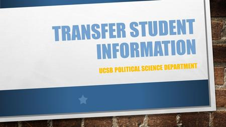TRANSFER STUDENT INFORMATION UCSB POLITICAL SCIENCE DEPARTMENT.