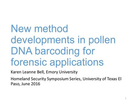 New method developments in pollen DNA barcoding for forensic applications Karen Leanne Bell, Emory University Homeland Security Symposium Series, University.