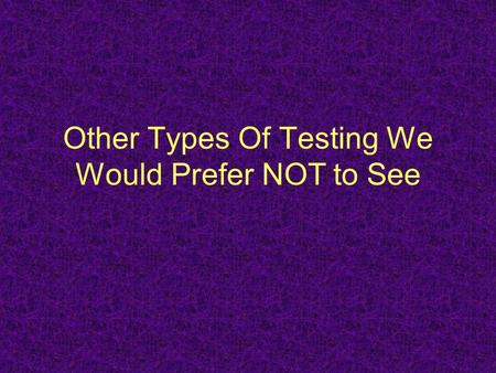 Other Types Of Testing We Would Prefer NOT to See.