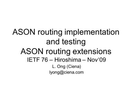 ASON routing implementation and testing ASON routing extensions IETF 76 – Hiroshima – Nov'09 L. Ong (Ciena)