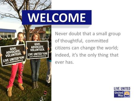 Never doubt that a small group of thoughtful, committed citizens can change the world; indeed, it's the only thing that ever has. WELCOME.