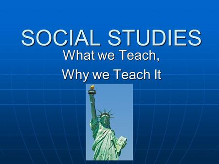SOCIAL STUDIES What we Teach, Why we Teach It. Why History Matters… Memory is what makes us who we are. If we lost all of our memory whenever we fell.