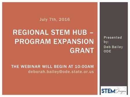 Presented by: Deb Bailey ODE REGIONAL STEM HUB – PROGRAM EXPANSION GRANT THE WEBINAR WILL BEGIN AT 10:00AM July 7th, 2016.