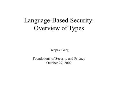 Language-Based Security: Overview of Types Deepak Garg Foundations of Security and Privacy October 27, 2009.