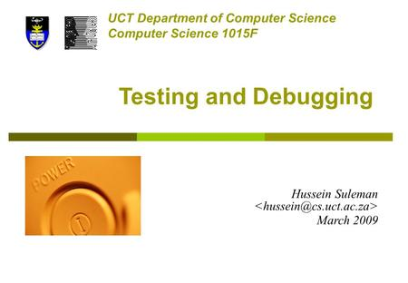 Testing and Debugging UCT Department of Computer Science Computer Science 1015F Hussein Suleman March 2009.