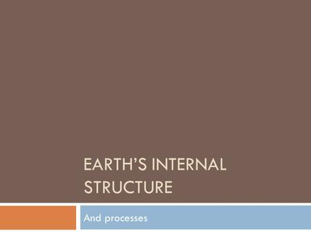 EARTH'S INTERNAL STRUCTURE And processes. What Was Early Earth Like?  Describe what Earth was like right as the Solar System was forming?  Why did earth.
