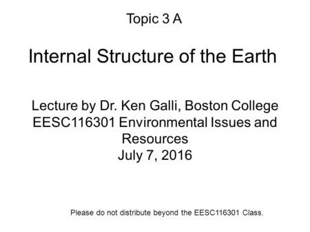 Internal Structure of the Earth Lecture by Dr. Ken Galli, Boston College EESC116301 Environmental Issues and Resources July 7, 2016 Please do not distribute.