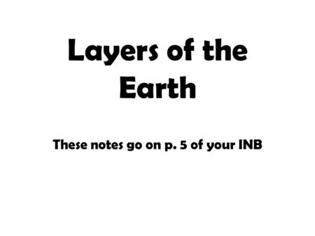 Layers of the Earth These notes go on p. 5 of your INB.